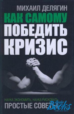 Михаил делягин как самому победить кризис