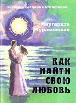 Книга Как найти свою любовь. Техники создания отношений - Маргарита